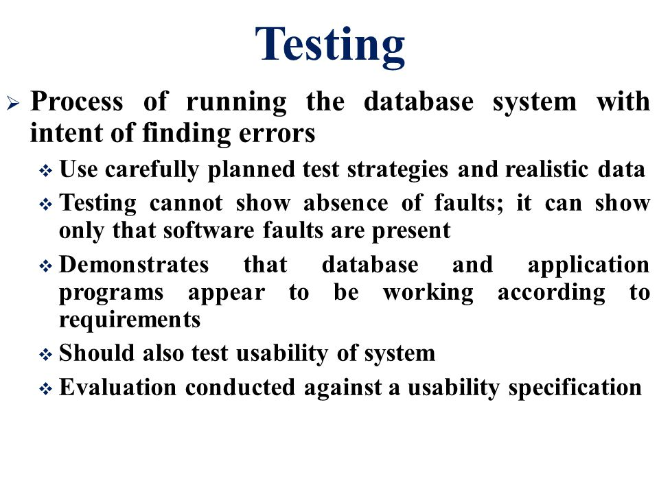 Testing Process of running the database system with intent of finding errors. Use carefully planned test strategies and realistic data.