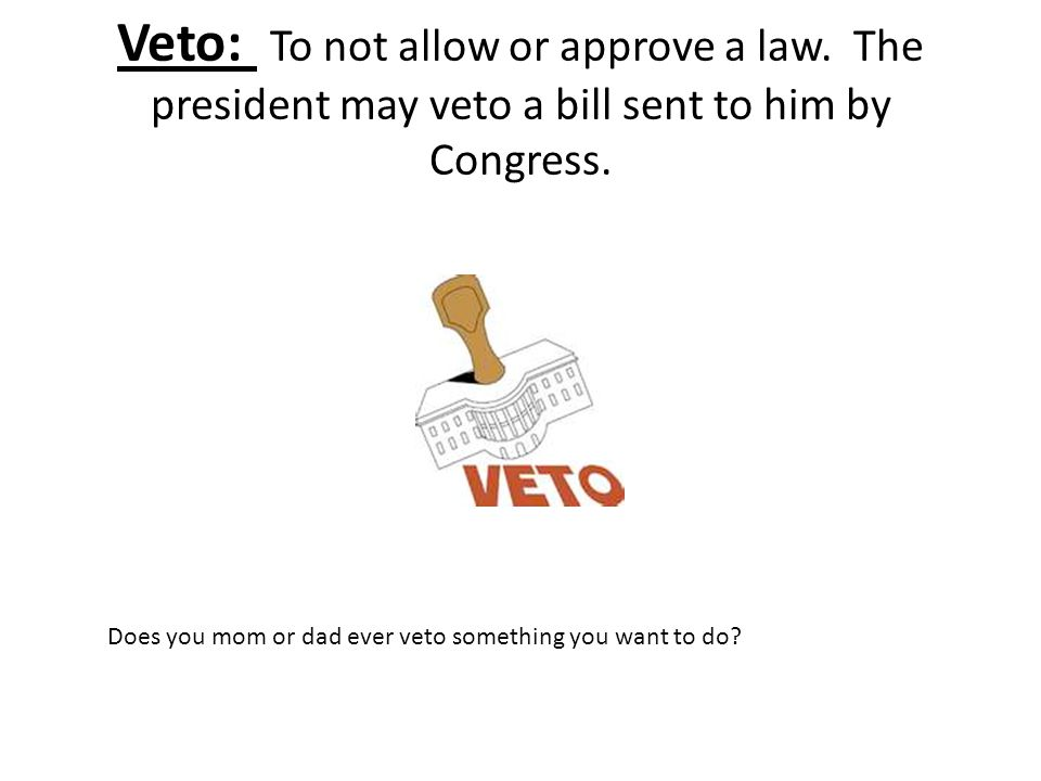 Veto: To not allow or approve a law