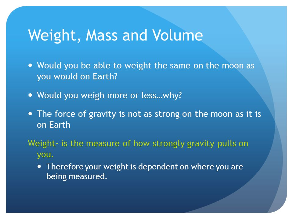 Weight, Mass and Volume Would you be able to weight the same on the moon as you would on Earth Would you weigh more or less…why