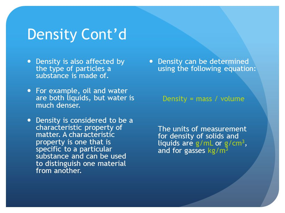 Density Cont'd Density is also affected by the type of particles a substance is made of.