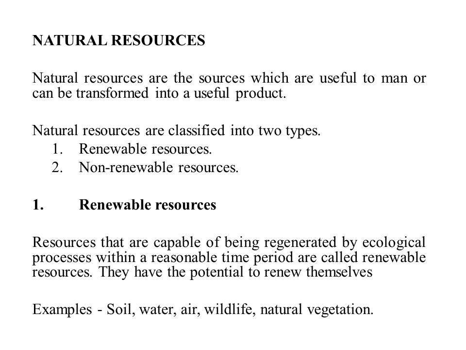 NATURAL RESOURCES Natural resources are the sources which are useful to man or can be transformed into a useful product.