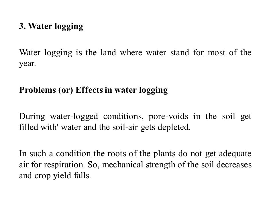 3. Water logging Water logging is the land where water stand for most of the year. Problems (or) Effects in water logging.