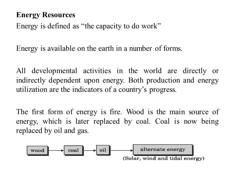 Energy Resources Energy is defined as the capacity to do work Energy is available on the earth in a number of forms.