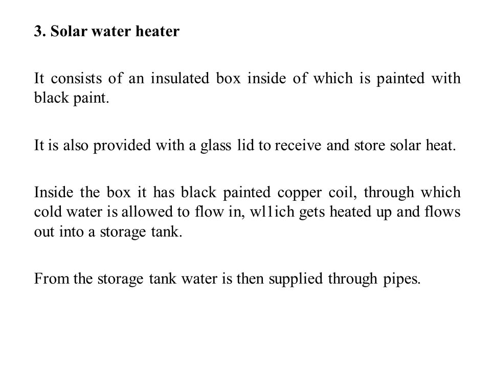 3. Solar water heater It consists of an insulated box inside of which is painted with black paint.
