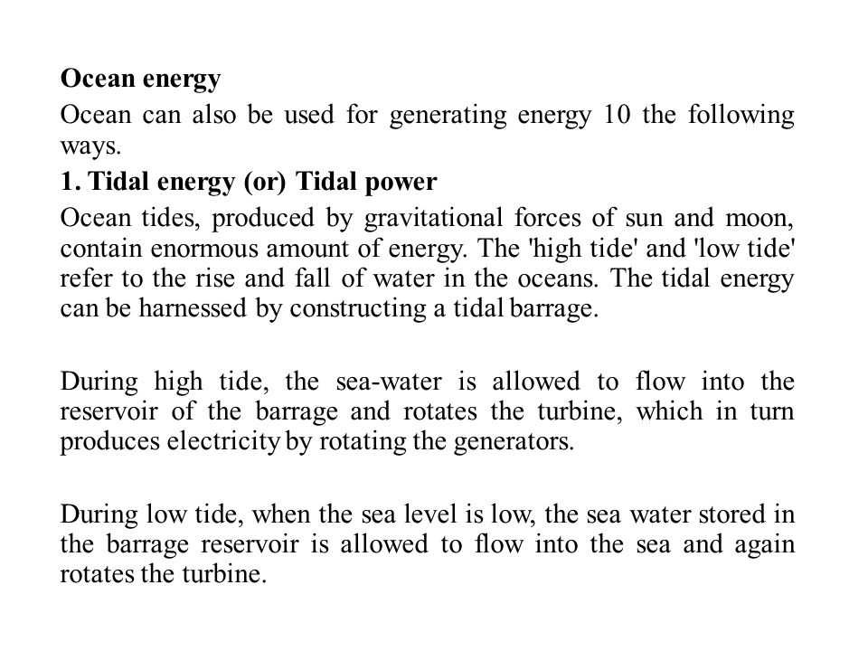 Ocean energy Ocean can also be used for generating energy 10 the following ways. 1. Tidal energy (or) Tidal power.