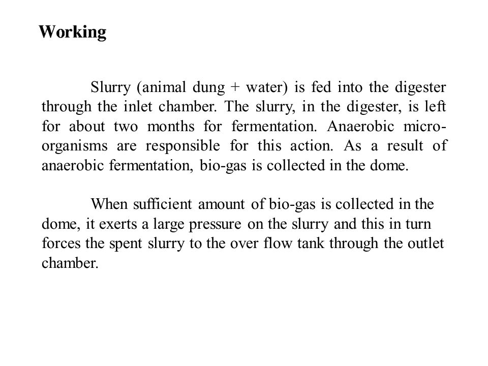 Slurry (animal dung + water) is fed into the digester through the inlet chamber. The slurry, in the digester, is left for about two months for fermentation. Anaerobic micro-organisms are responsible for this action. As a result of anaerobic fermentation, bio-gas is collected in the dome.
