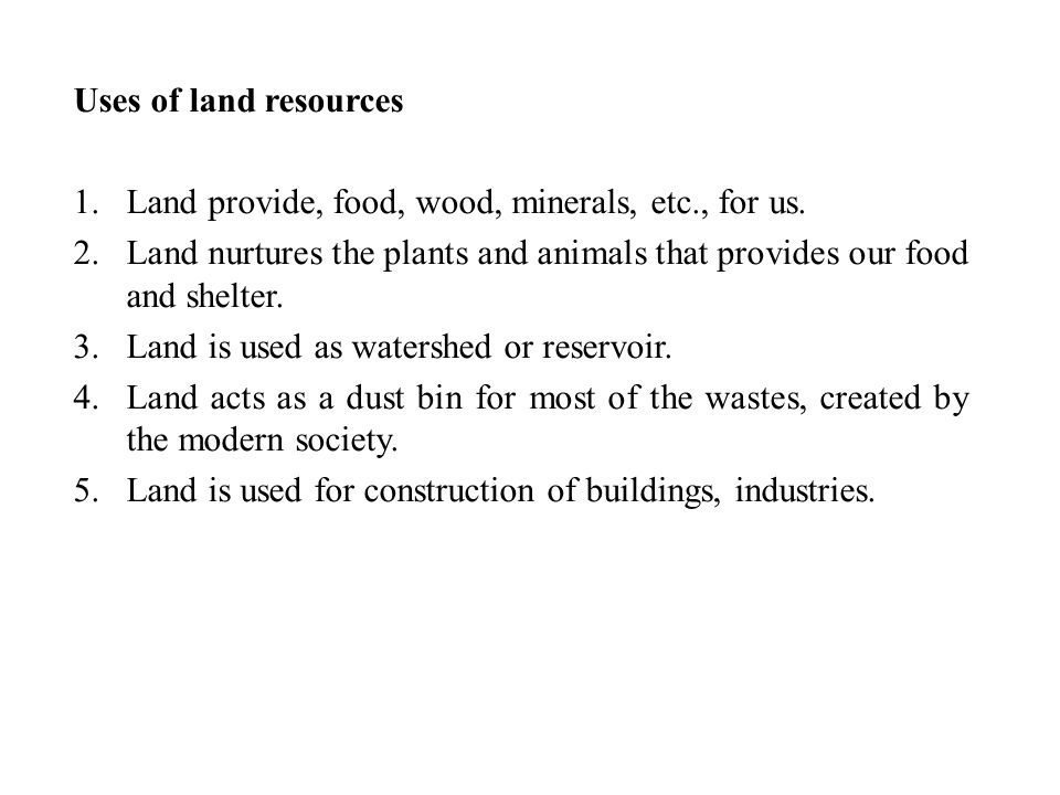 Uses of land resources Land provide, food, wood, minerals, etc., for us. Land nurtures the plants and animals that provides our food and shelter.