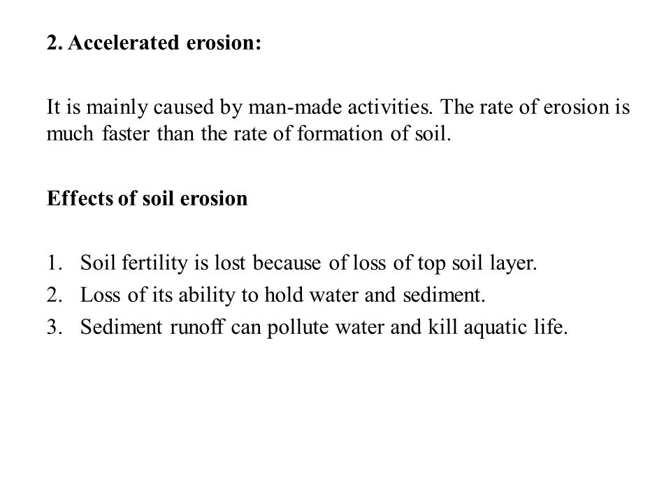 2. Accelerated erosion: It is mainly caused by man-made activities. The rate of erosion is much faster than the rate of formation of soil.