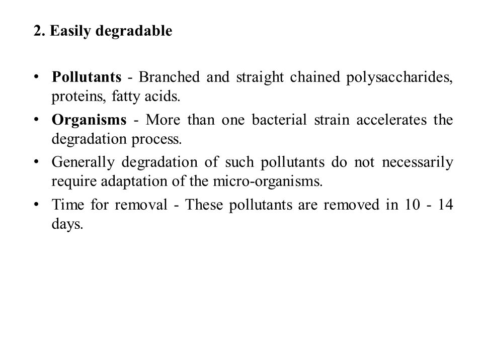 2. Easily degradable Pollutants - Branched and straight chained polysaccharides, proteins, fatty acids.