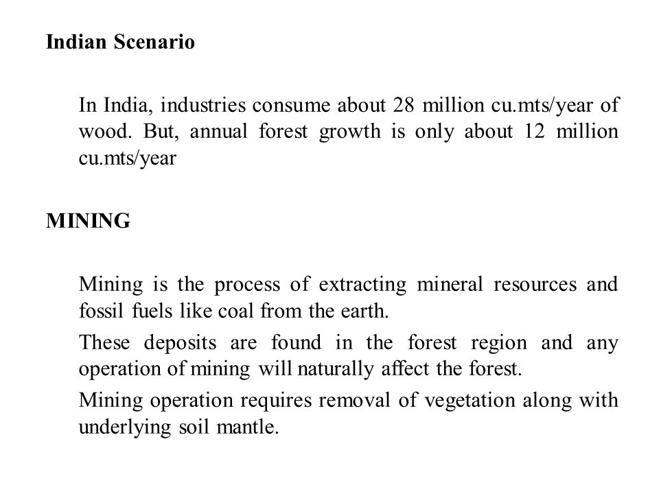 Indian Scenario In India, industries consume about 28 million cu.mts/year of wood. But, annual forest growth is only about 12 million cu.mts/year.