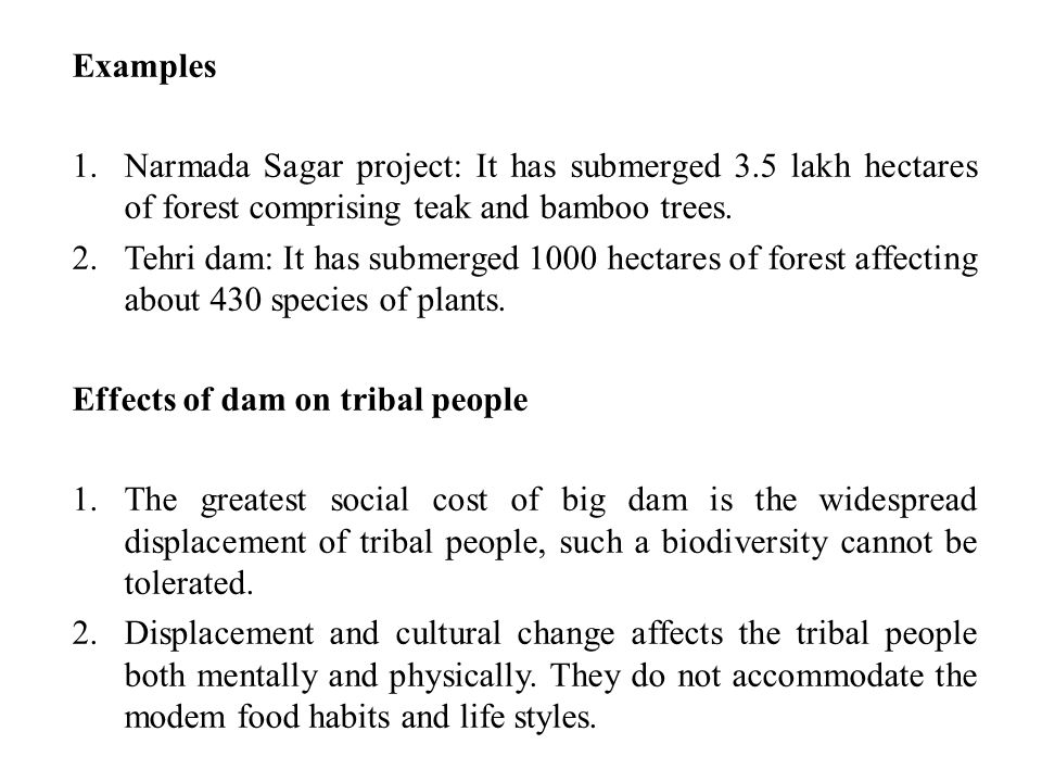 Examples Narmada Sagar project: It has submerged 3.5 lakh hectares of forest comprising teak and bamboo trees.