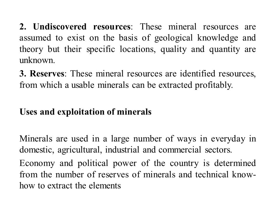 2. Undiscovered resources: These mineral resources are assumed to exist on the basis of geological knowledge and theory but their specific locations, quality and quantity are unknown.