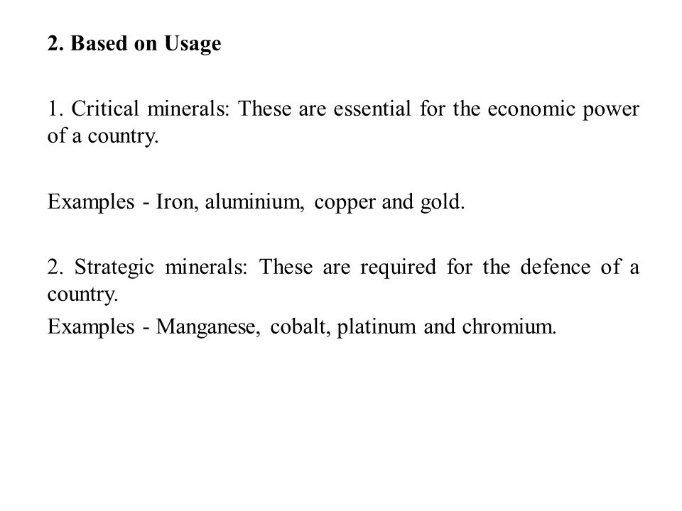 2. Based on Usage 1. Critical minerals: These are essential for the economic power of a country. Examples - Iron, aluminium, copper and gold.