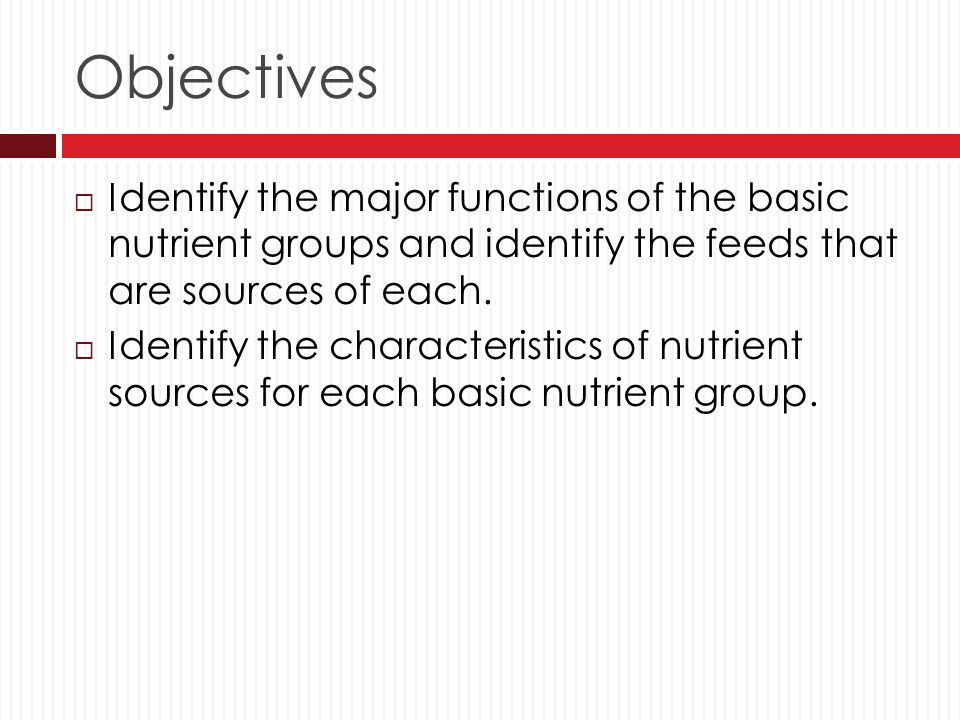 Objectives Identify the major functions of the basic nutrient groups and identify the feeds that are sources of each.