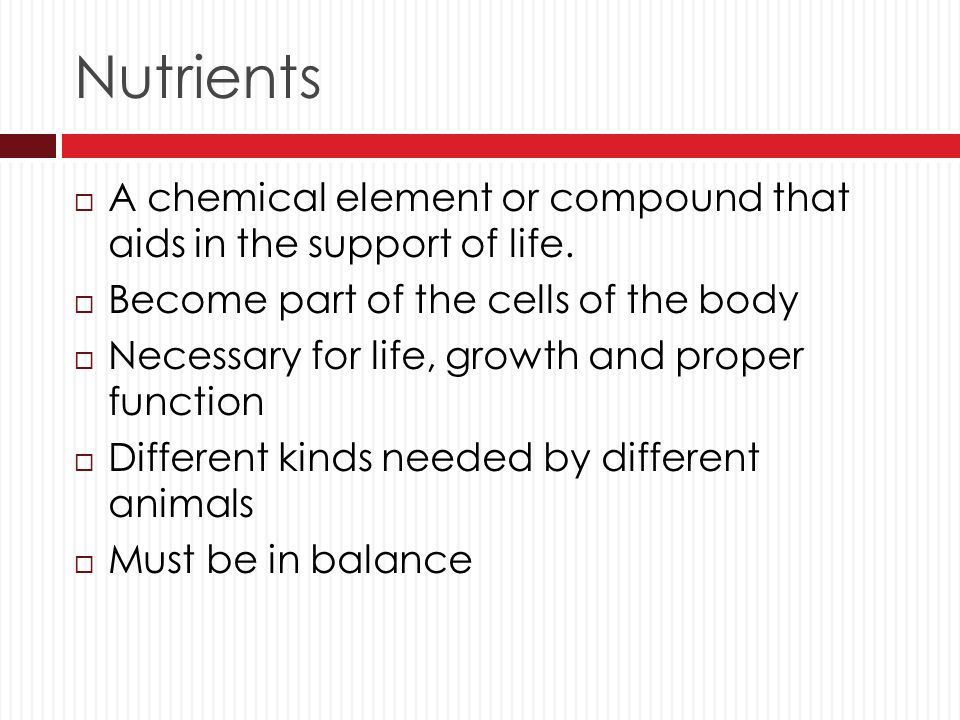 Nutrients A chemical element or compound that aids in the support of life. Become part of the cells of the body.