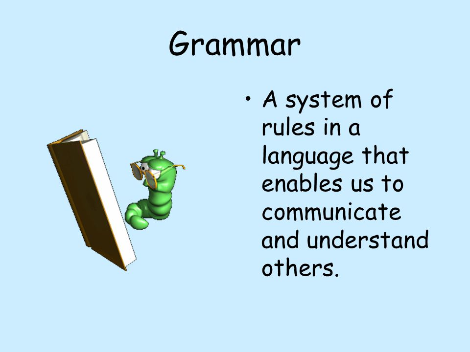 Grammar A system of rules in a language that enables us to communicate and understand others.