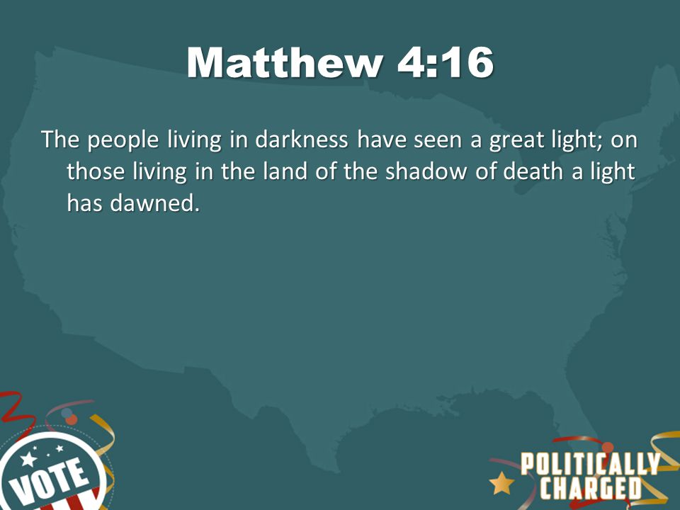 Matthew 4:16 The people living in darkness have seen a great light; on those living in the land of the shadow of death a light has dawned.