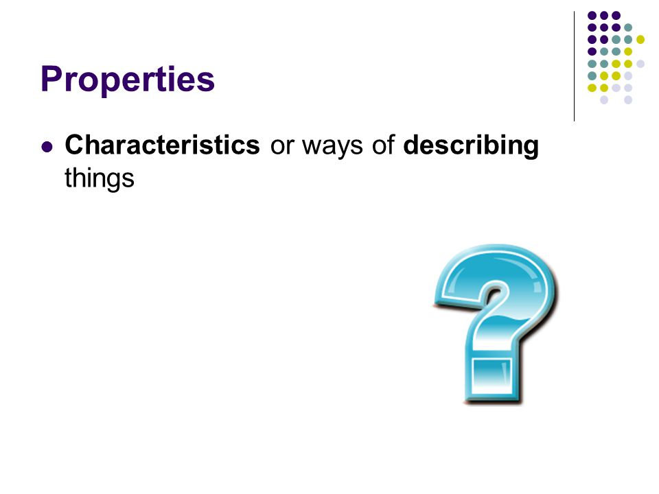 Properties Characteristics or ways of describing things