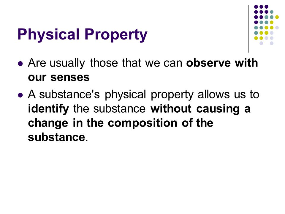 Physical Property Are usually those that we can observe with our senses.