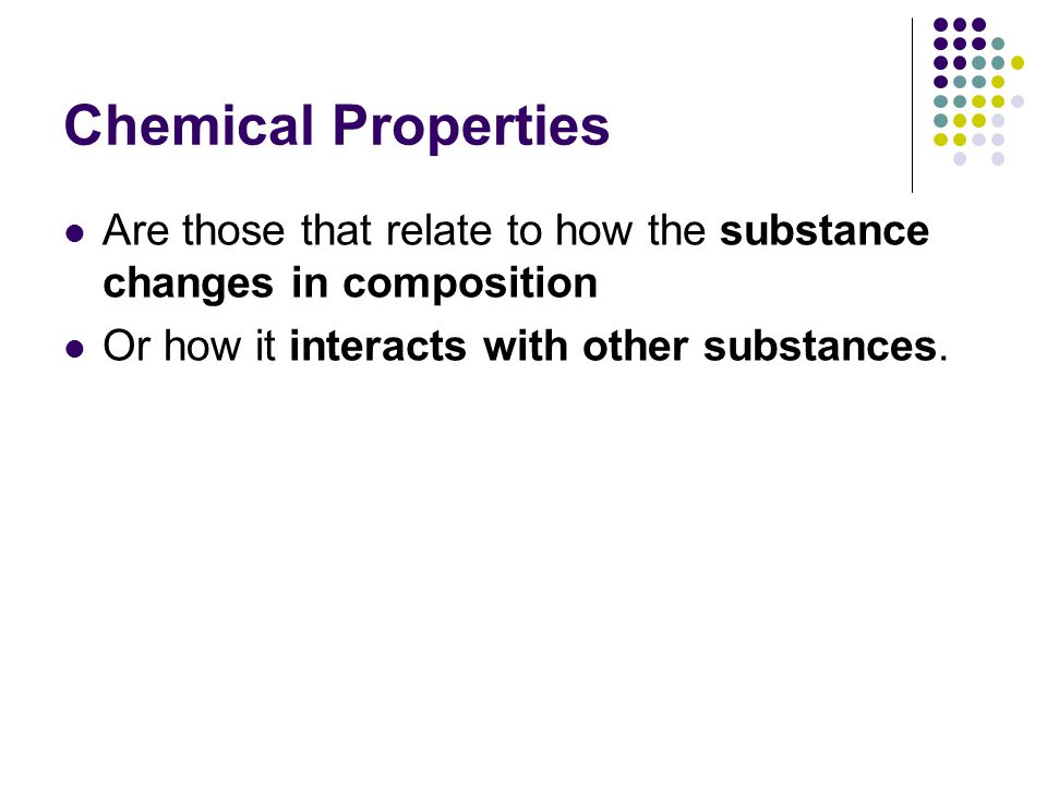 Chemical Properties Are those that relate to how the substance changes in composition.