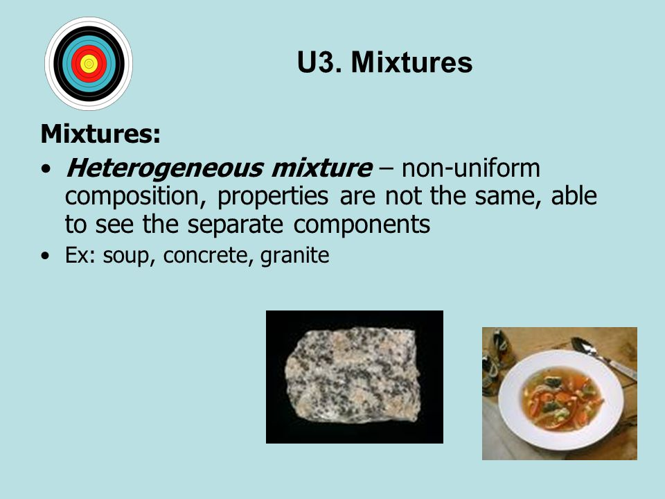 U3. Mixtures Mixtures: Heterogeneous mixture – non-uniform composition, properties are not the same, able to see the separate components.