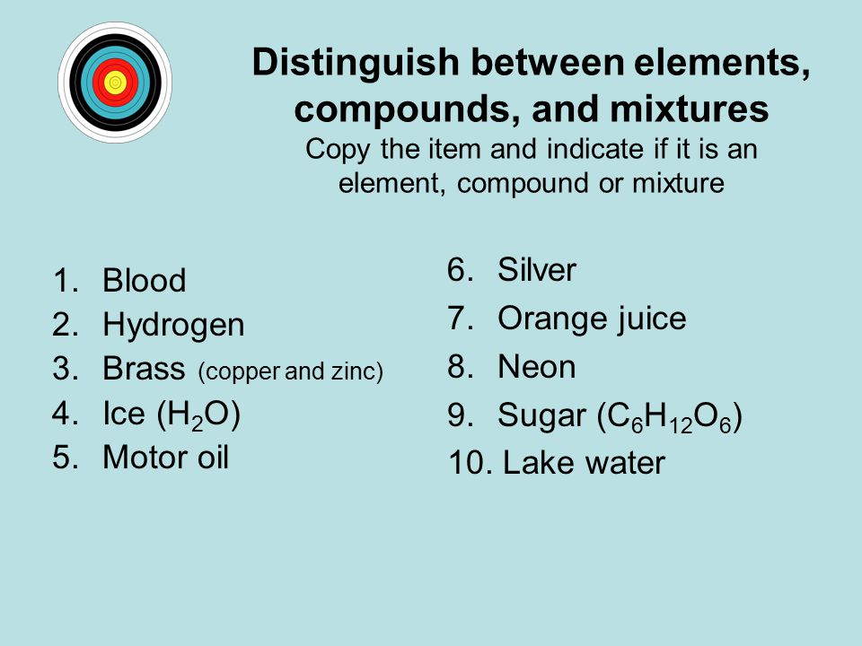 Distinguish between elements, compounds, and mixtures Copy the item and indicate if it is an element, compound or mixture