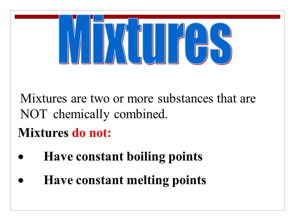 Mixtures Mixtures are two or more substances that are NOT chemically combined. Mixtures do not: · Have constant boiling points.