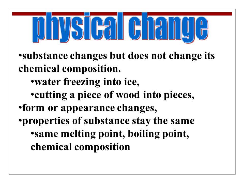 physical change substance changes but does not change its chemical composition. water freezing into ice,