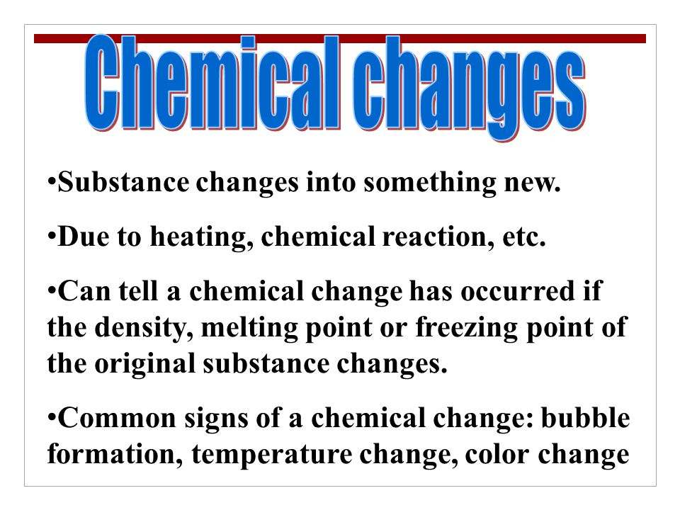 Chemical changes Substance changes into something new.