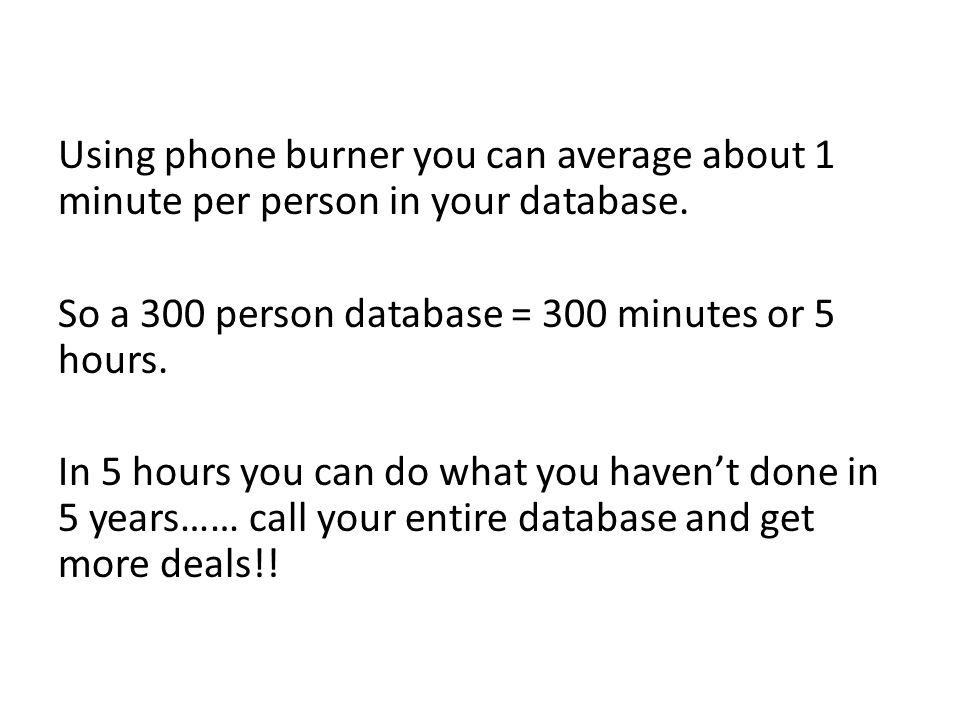 Using phone burner you can average about 1 minute per person in your database.