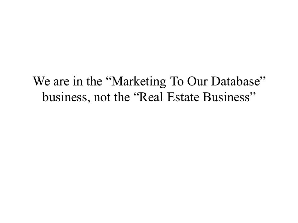 We are in the Marketing To Our Database business, not the Real Estate Business