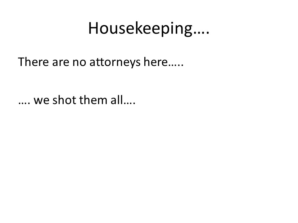 Housekeeping…. There are no attorneys here….. …. we shot them all….