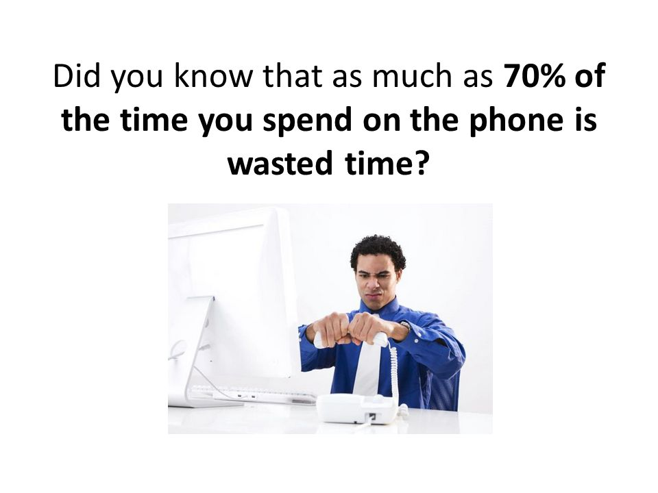 Did you know that as much as 70% of the time you spend on the phone is wasted time