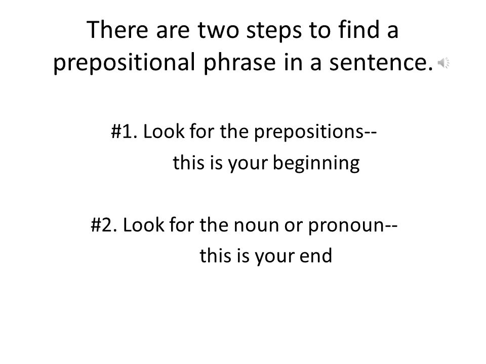 There are two steps to find a prepositional phrase in a sentence.