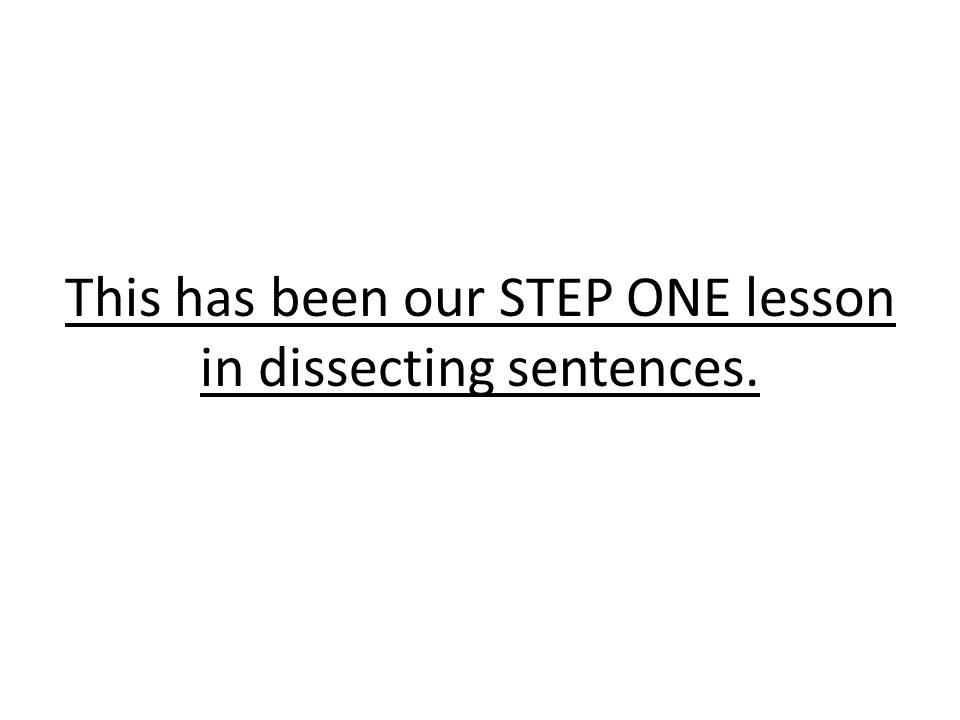 This has been our STEP ONE lesson in dissecting sentences.