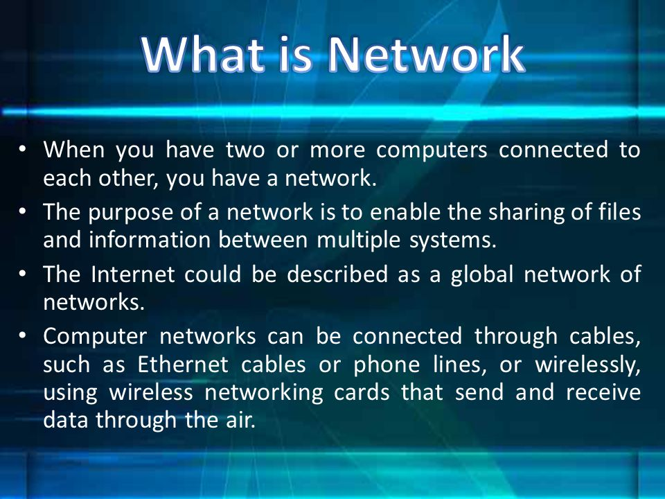 What is Network When you have two or more computers connected to each other, you have a network.