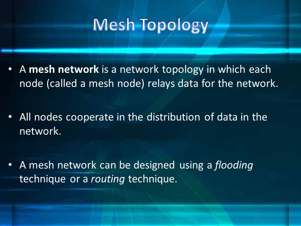 Mesh Topology A mesh network is a network topology in which each node (called a mesh node) relays data for the network.
