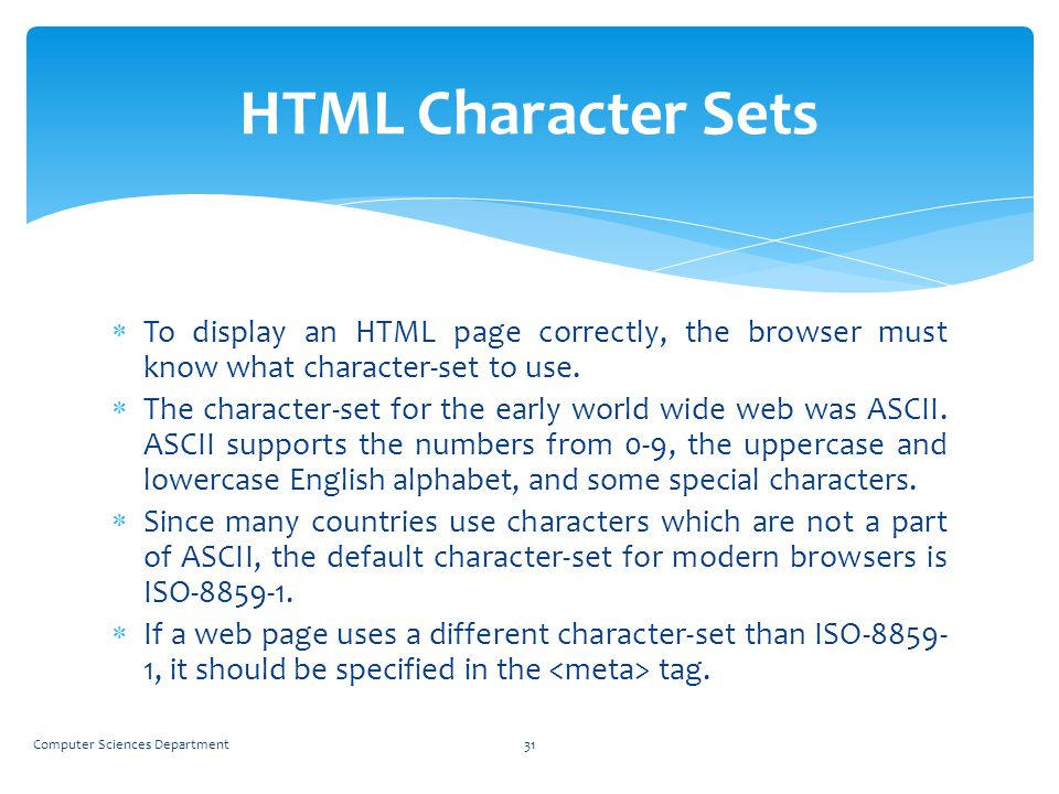 HTML Character Sets To display an HTML page correctly, the browser must know what character-set to use.
