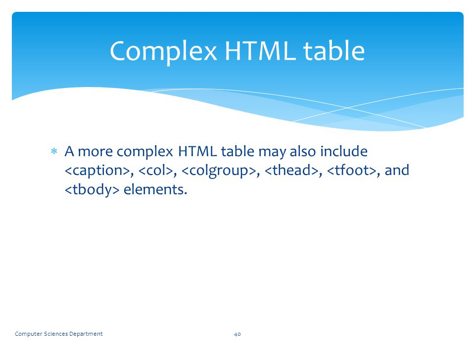 Complex HTML table A more complex HTML table may also include <caption>, <col>, <colgroup>, <thead>, <tfoot>, and <tbody> elements.
