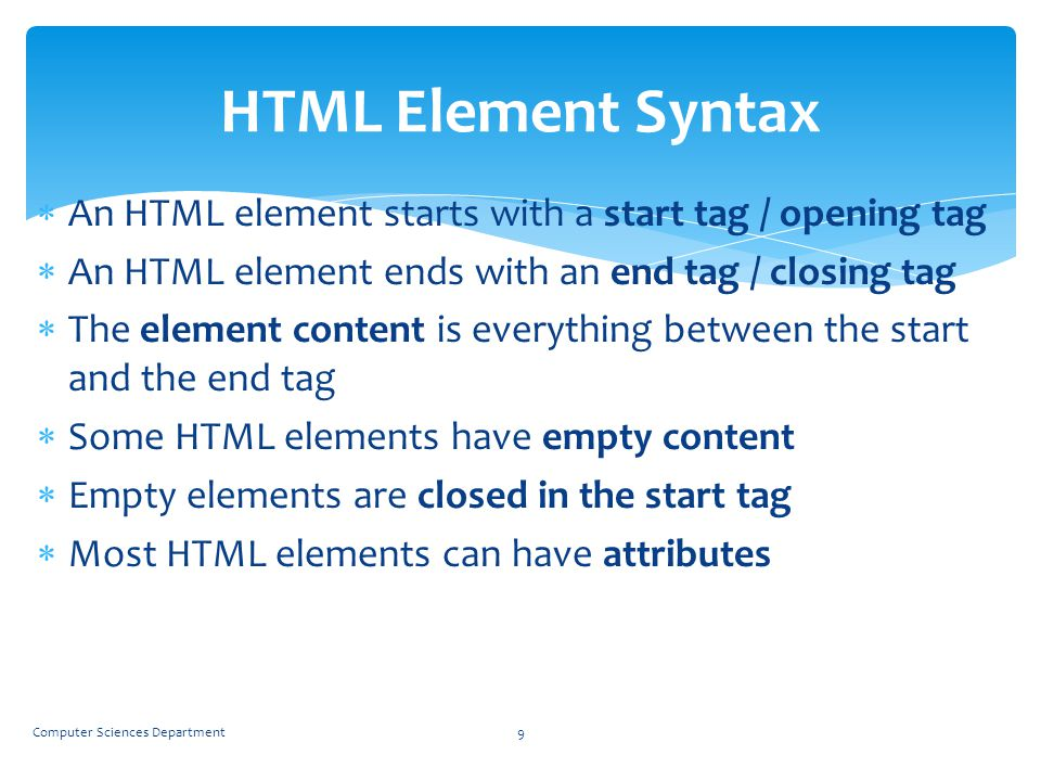 HTML Element Syntax An HTML element starts with a start tag / opening tag. An HTML element ends with an end tag / closing tag.