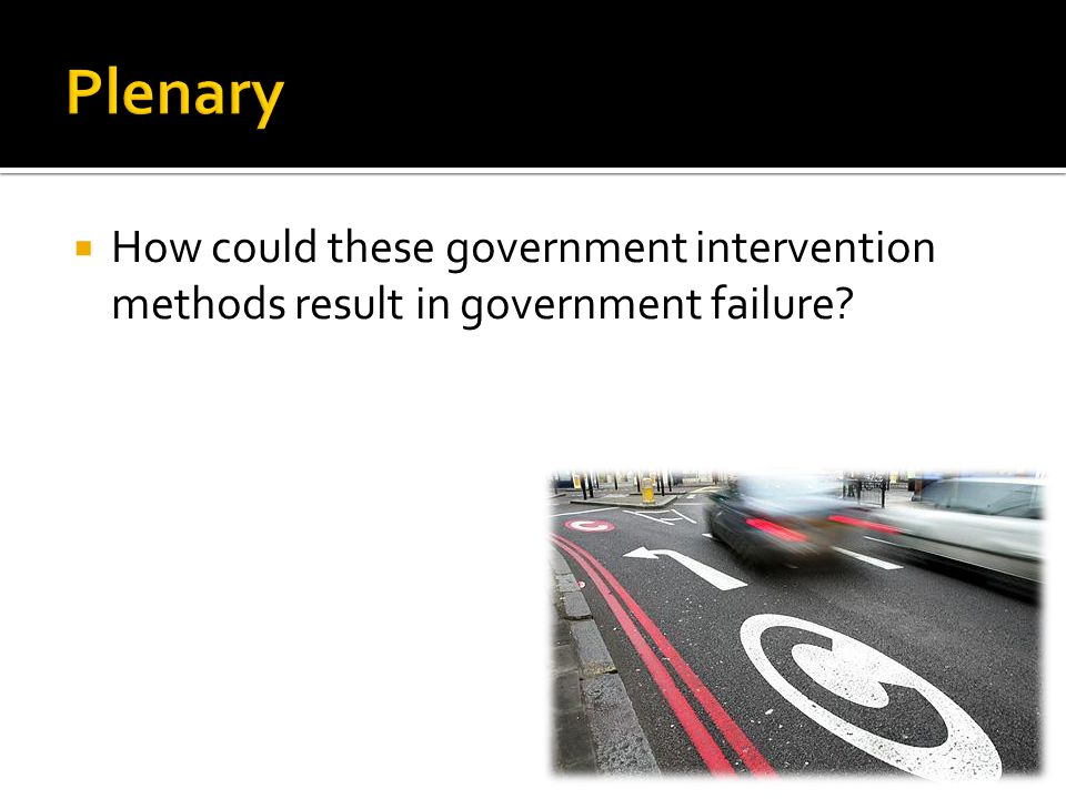 Plenary How could these government intervention methods result in government failure