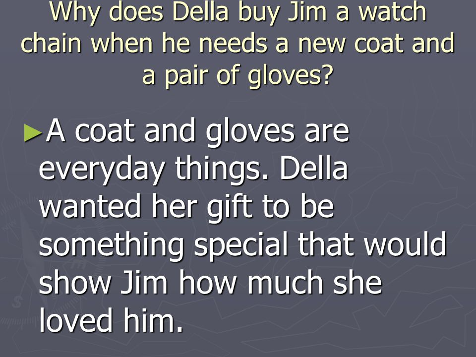Why does Della buy Jim a watch chain when he needs a new coat and a pair of gloves