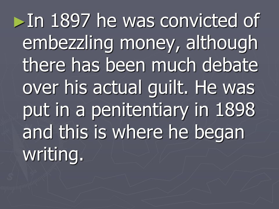 In 1897 he was convicted of embezzling money, although there has been much debate over his actual guilt. He was put in a penitentiary in 1898 and this is where he began writing.