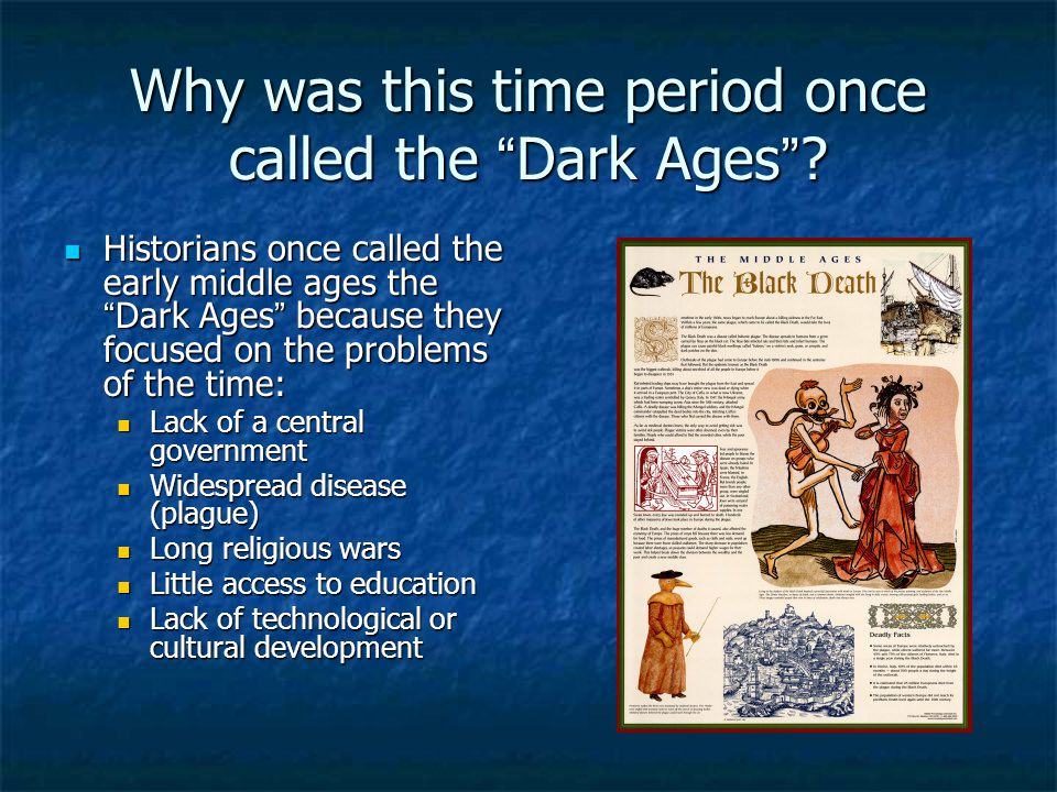 why is the middle ages called the dark ages Why is it called the dark ages (and the middle ages) the one who came up with the name was petrarch, an italian who lived in the 14th century he saw the roman empire and the classical period as expressions of italian greatness, being italian himself.