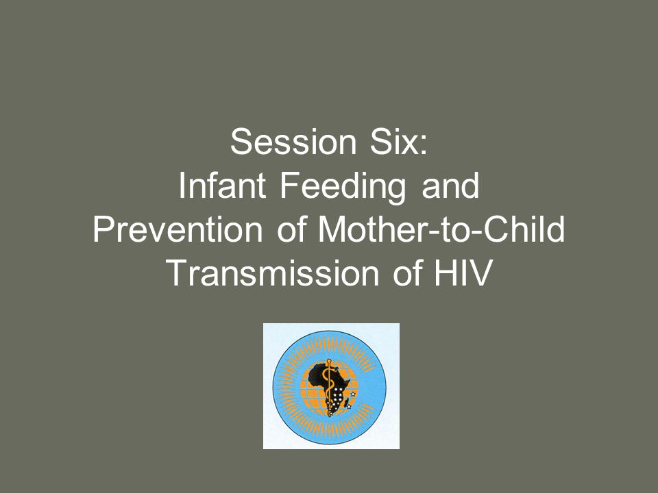 Session Six: Infant Feeding and Prevention of Mother-to-Child Transmission of HIV