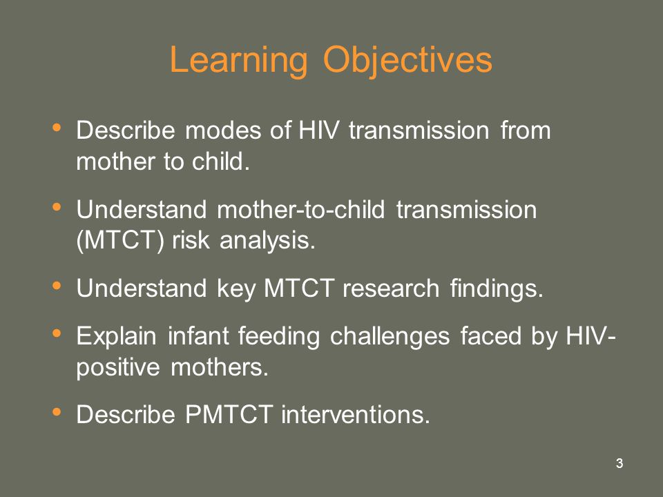 Learning Objectives Describe modes of HIV transmission from mother to child. Understand mother-to-child transmission (MTCT) risk analysis.