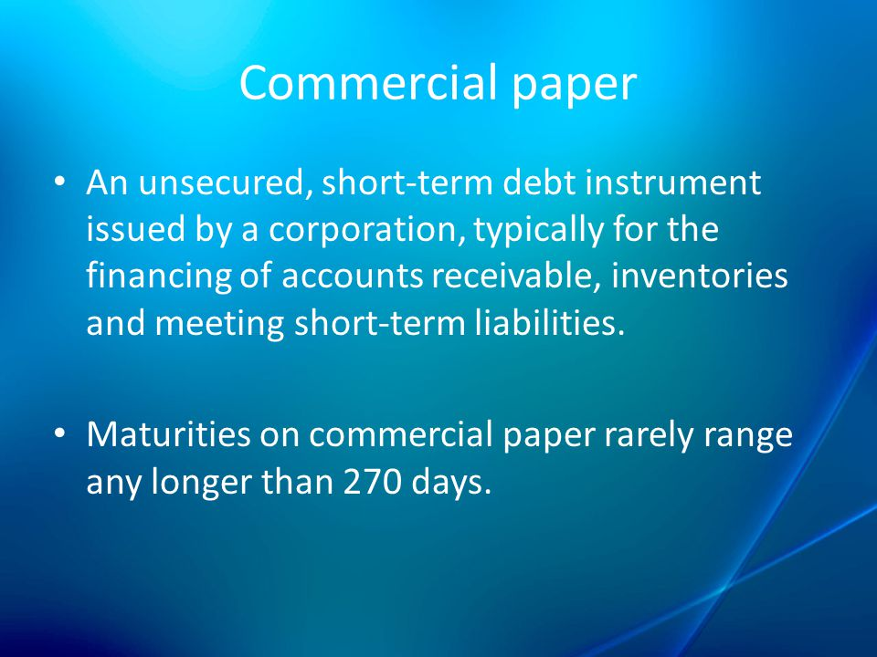 short-term commercial paper Commercial paper is a short-term debt security issued by financial companies and large corporations the corporation promises the buyer a return, or profit, for making the loan the return is stated as an interest rate or percentage of the loan, such as 5.