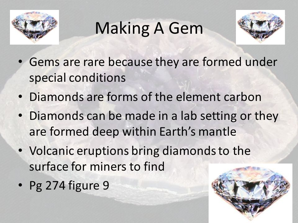 Making A Gem Gems are rare because they are formed under special conditions. Diamonds are forms of the element carbon.