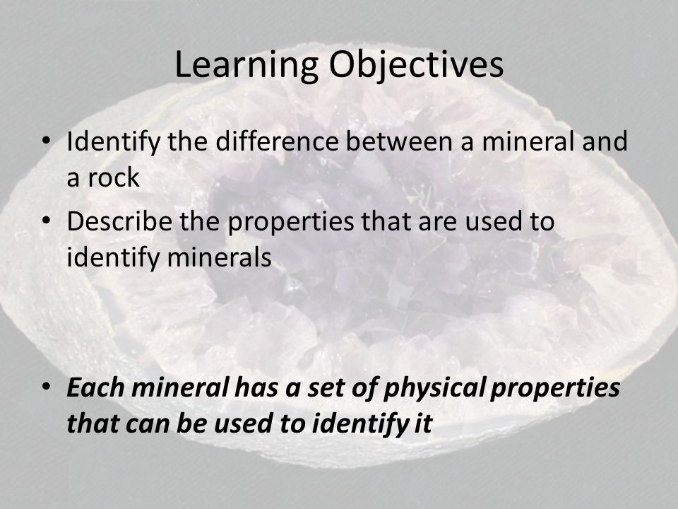 Learning Objectives Identify the difference between a mineral and a rock. Describe the properties that are used to identify minerals.