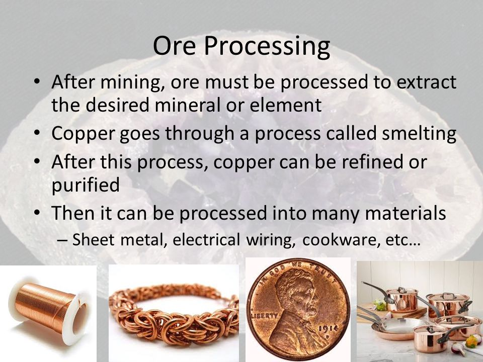 Ore Processing After mining, ore must be processed to extract the desired mineral or element. Copper goes through a process called smelting.